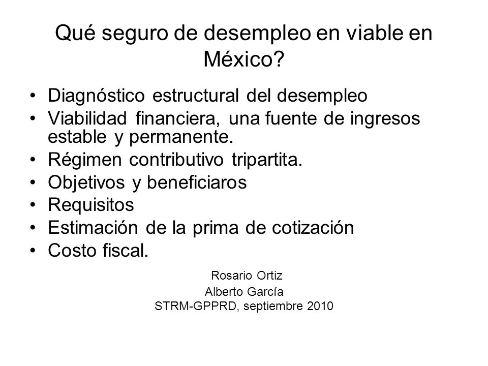 Qué seguro de desempleo en viable en México? Diagnóstico estructural del desempleo Viabilidad financiera, una fuente de ingresos estable y permanente.