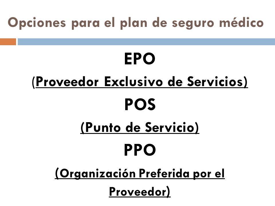Opciones para el plan de seguro médico EPO (Proveedor Exclusivo de Servicios) POS (Punto de Servicio) PPO ( Organización Preferida por el Proveedor )