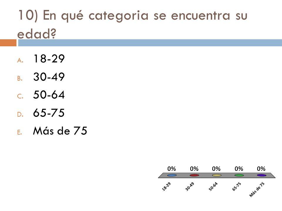 10) En qué categoria se encuentra su edad? A. 18-29 B. 30-49 C. 50-64 D. 65-75 E. Más de 75