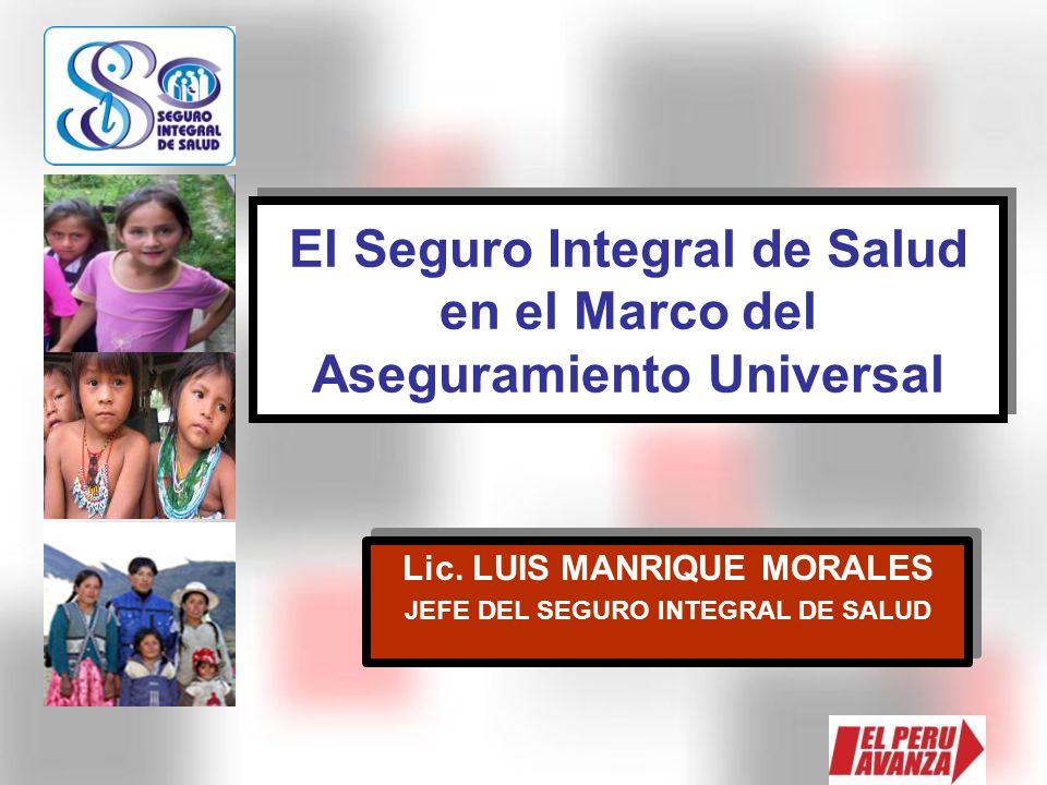 El Seguro Integral de Salud en el Marco del Aseguramiento Universal Lic. LUIS MANRIQUE MORALES JEFE DEL SEGURO INTEGRAL DE SALUD Lic. LUIS MANRIQUE MO