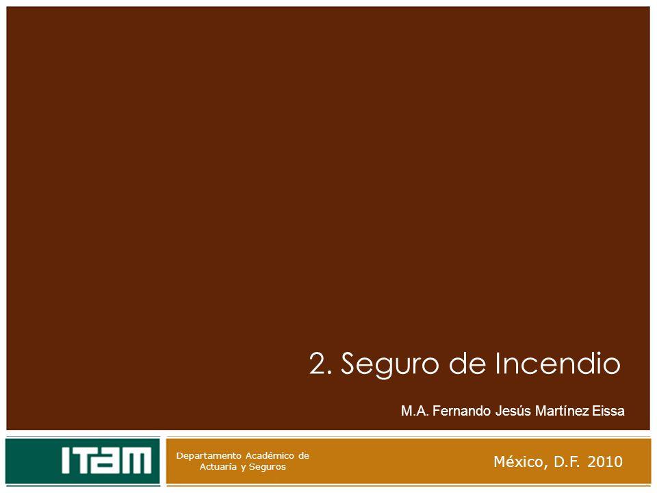 Departamento Académico de Actuaría y Seguros 2. Seguro de Incendio M.A. Fernando Jesús Martínez Eissa México, D.F. 2010 Departamento Académico de Actu