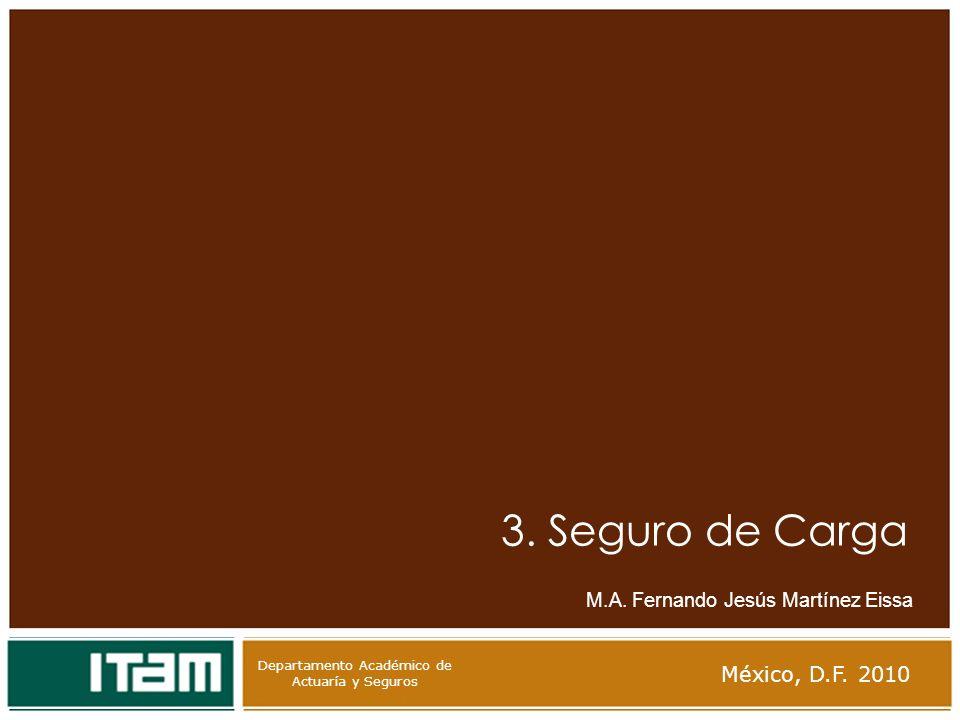 Departamento Académico de Actuaría y Seguros 3. Seguro de Carga M.A. Fernando Jesús Martínez Eissa México, D.F. 2010 Departamento Académico de Actuarí