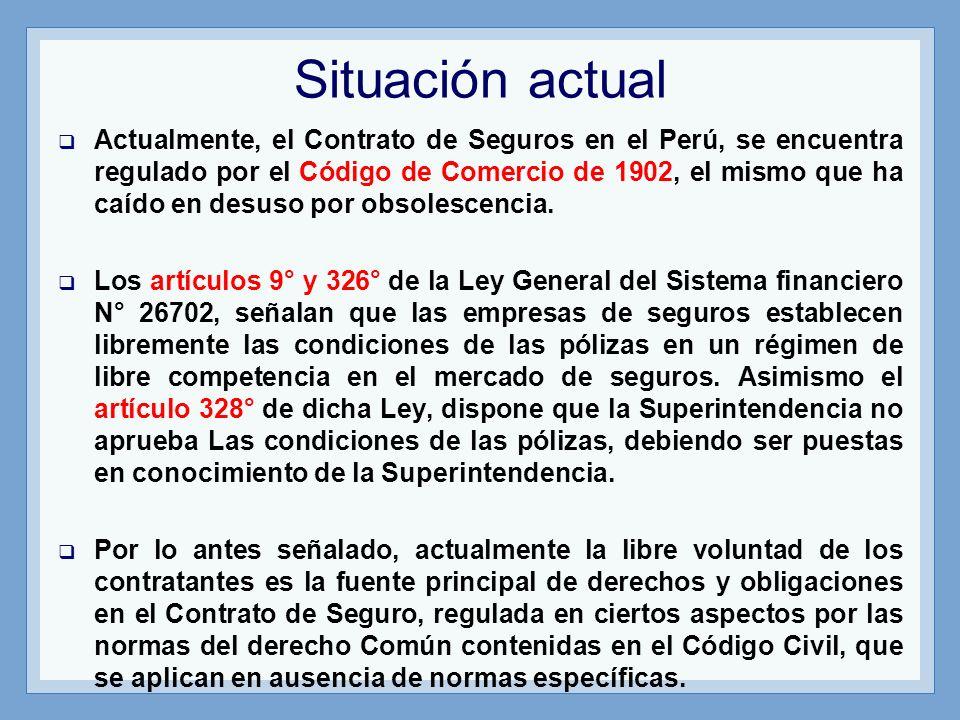Situación actual Actualmente, el Contrato de Seguros en el Perú, se encuentra regulado por el Código de Comercio de 1902, el mismo que ha caído en des