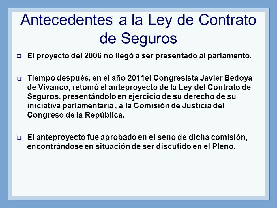 Antecedentes a la Ley de Contrato de Seguros El proyecto del 2006 no llegó a ser presentado al parlamento. Tiempo después, en el año 2011el Congresist
