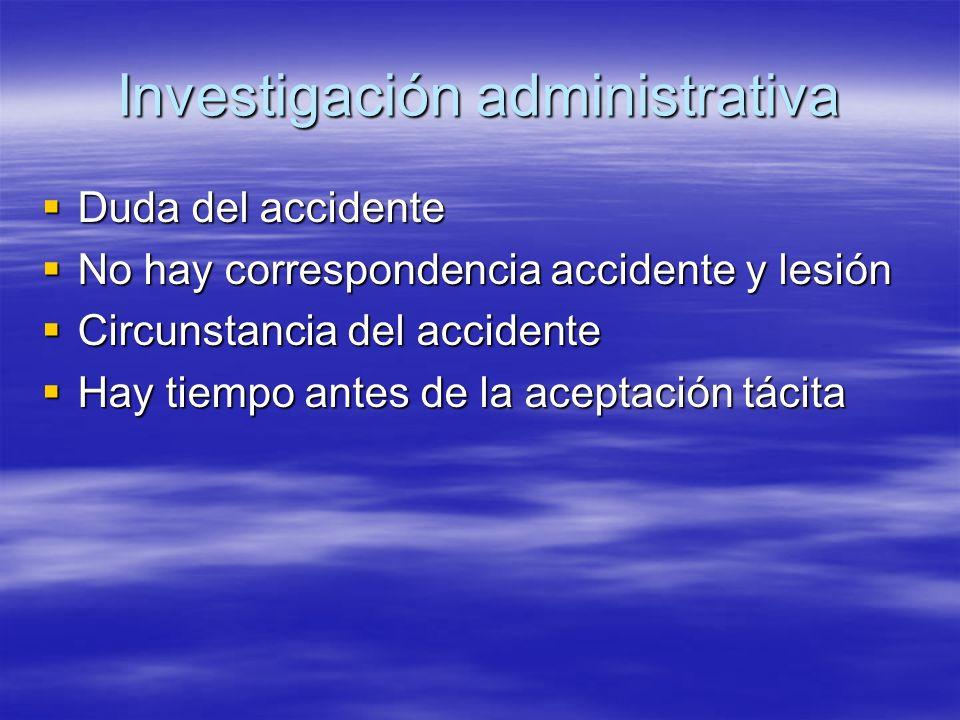 Investigación administrativa Duda del accidente Duda del accidente No hay correspondencia accidente y lesión No hay correspondencia accidente y lesión