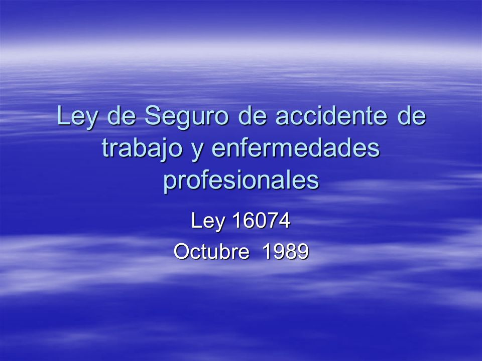 Ley de Seguro de accidente de trabajo y enfermedades profesionales Ley 16074 Octubre 1989