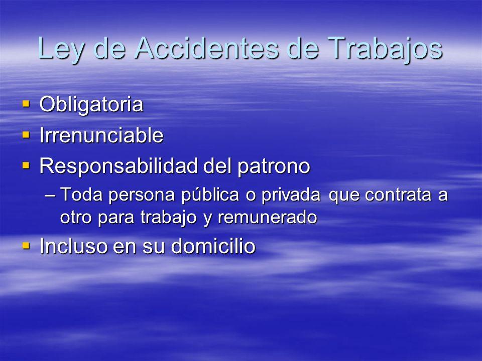 Ley de Accidentes de Trabajos Obligatoria Obligatoria Irrenunciable Irrenunciable Responsabilidad del patrono Responsabilidad del patrono –Toda person