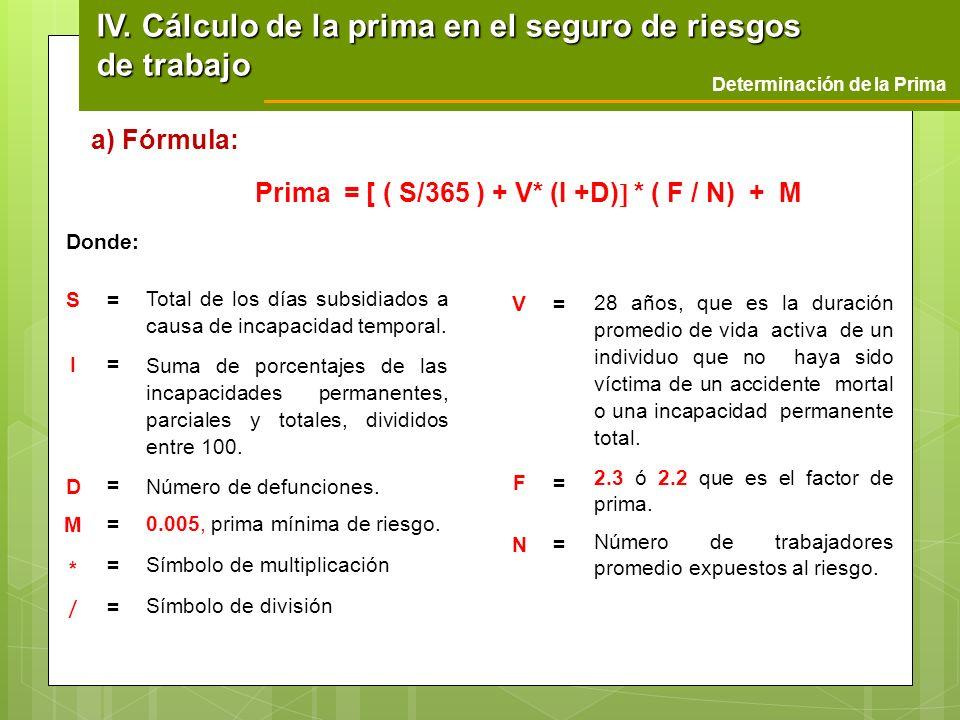 Prima = [ ( S/365 ) + V* (I +D) * ( F / N) + M Donde: Determinación de la Prima IV. Cálculo de la prima en el seguro de riesgos de trabajo a) Fórmula: