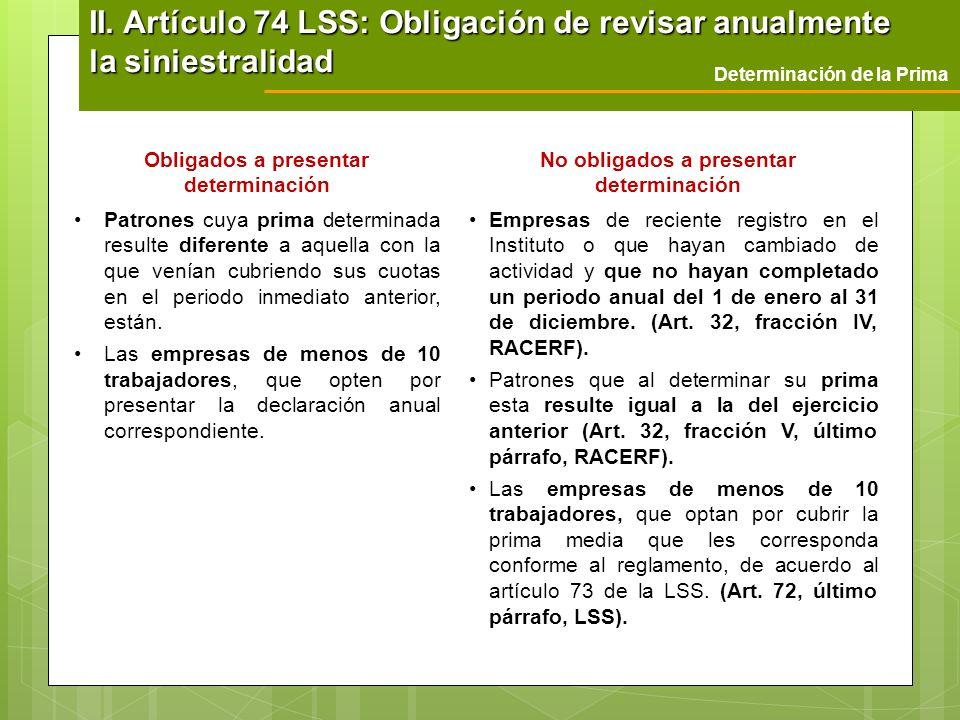 II. Artículo 74 LSS: Obligación de revisar anualmente la siniestralidad Determinación de la Prima Obligados a presentar determinación No obligados a p