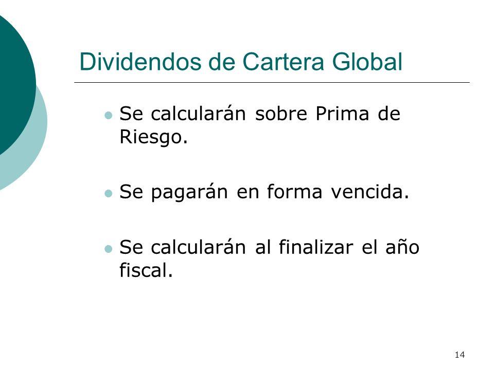 14 Dividendos de Cartera Global Se calcularán sobre Prima de Riesgo. Se pagarán en forma vencida. Se calcularán al finalizar el año fiscal.