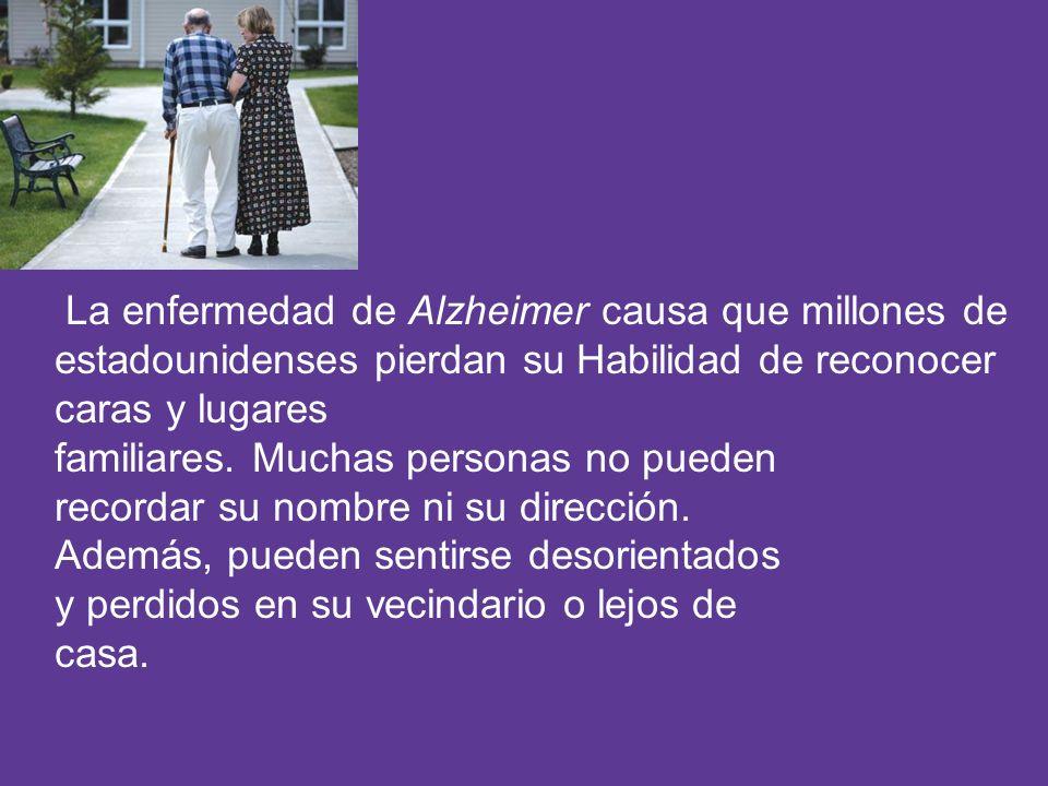 La enfermedad de Alzheimer causa que millones de estadounidenses pierdan su Habilidad de reconocer caras y lugares familiares. Muchas personas no pued