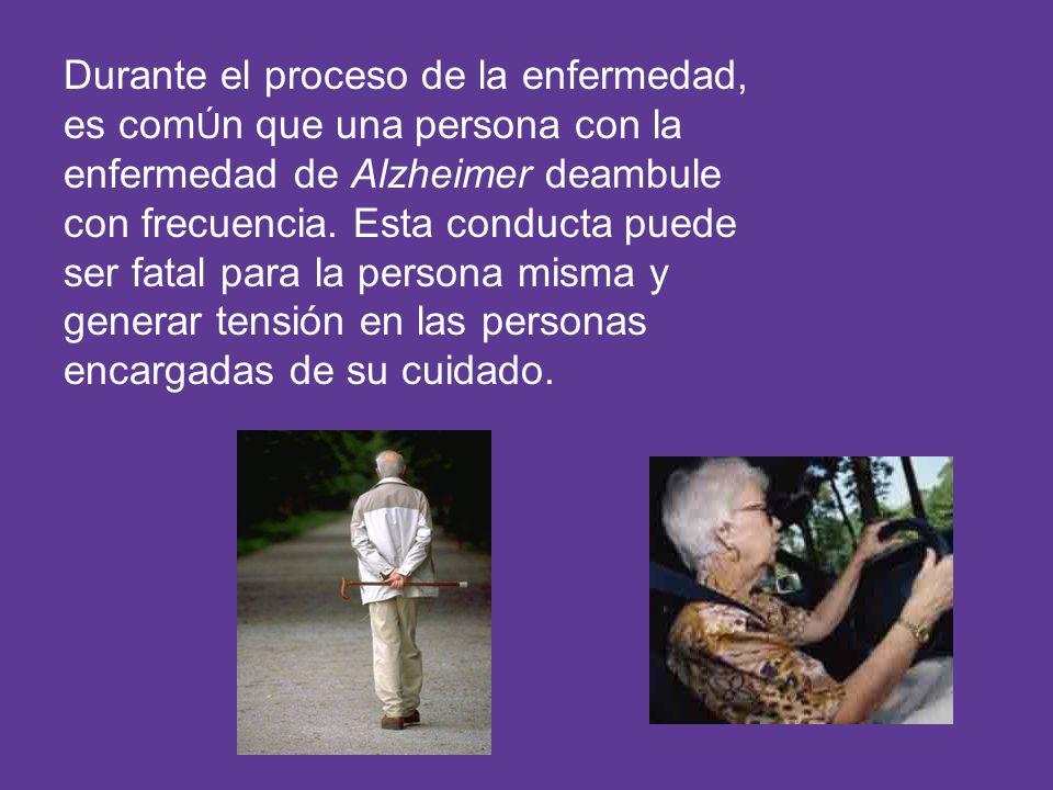 Durante el proceso de la enfermedad, es com Ú n que una persona con la enfermedad de Alzheimer deambule con frecuencia. Esta conducta puede ser fatal