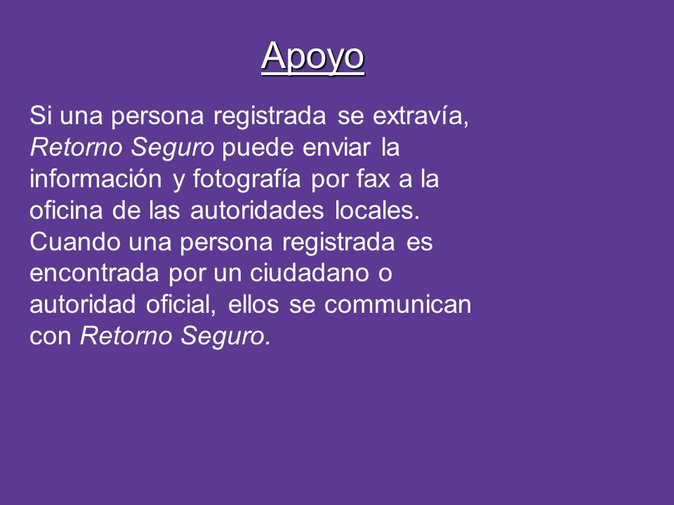 Apoyo Si una persona registrada se extravía, Retorno Seguro puede enviar la información y fotografía por fax a la oficina de las autoridades locales.