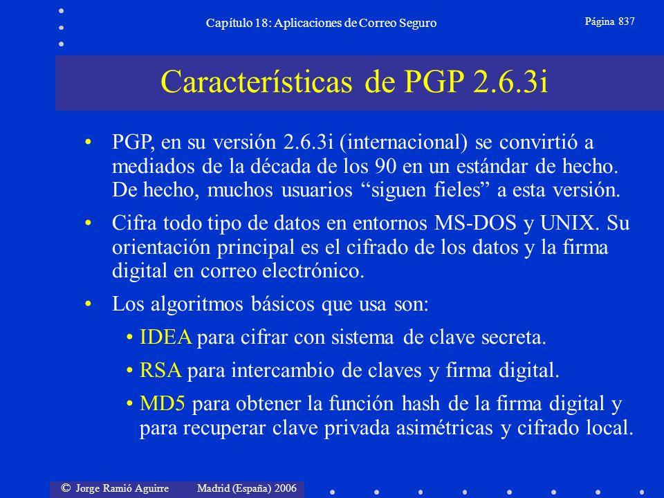 © Jorge Ramió Aguirre Madrid (España) 2006 Capítulo 18: Aplicaciones de Correo Seguro Página 837 PGP, en su versión 2.6.3i (internacional) se convirtió a mediados de la década de los 90 en un estándar de hecho.