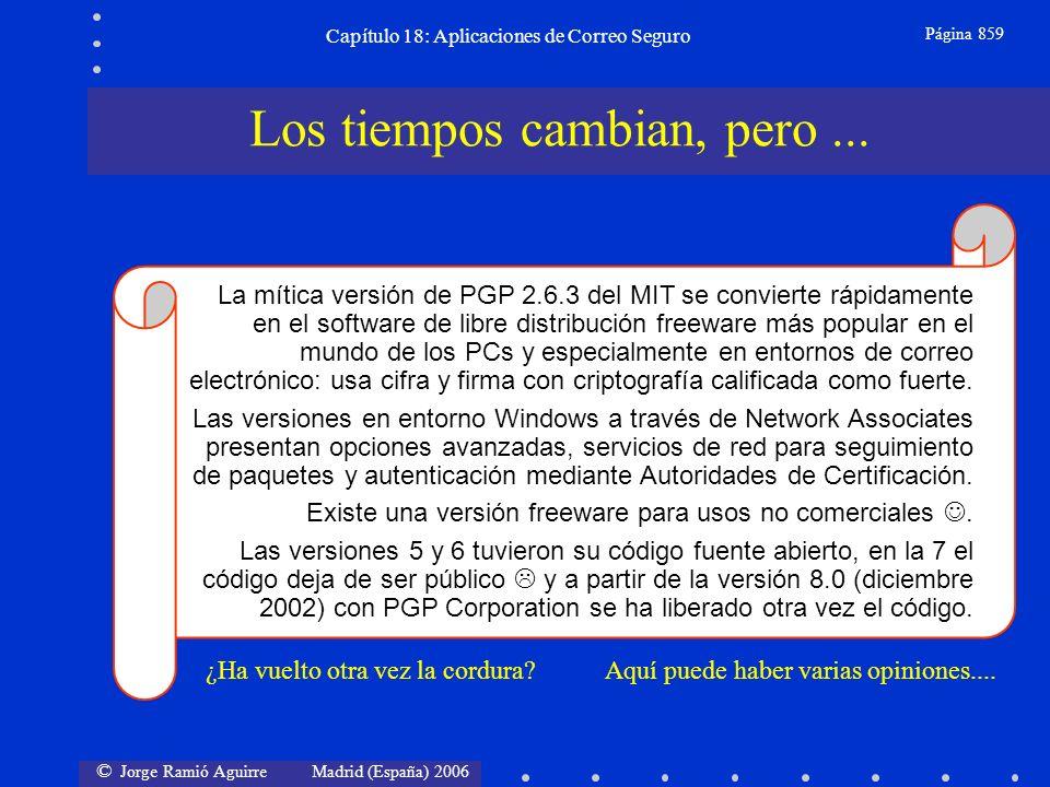 © Jorge Ramió Aguirre Madrid (España) 2006 Capítulo 18: Aplicaciones de Correo Seguro Página 859 La mítica versión de PGP 2.6.3 del MIT se convierte rápidamente en el software de libre distribución freeware más popular en el mundo de los PCs y especialmente en entornos de correo electrónico: usa cifra y firma con criptografía calificada como fuerte.