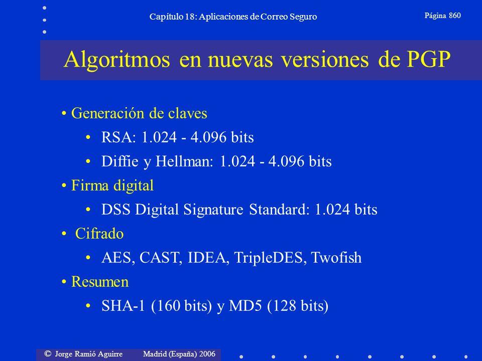 © Jorge Ramió Aguirre Madrid (España) 2006 Capítulo 18: Aplicaciones de Correo Seguro Página 860 Generación de claves RSA: 1.024 - 4.096 bits Diffie y Hellman: 1.024 - 4.096 bits Firma digital DSS Digital Signature Standard: 1.024 bits Cifrado AES, CAST, IDEA, TripleDES, Twofish Resumen SHA-1 (160 bits) y MD5 (128 bits) Algoritmos en nuevas versiones de PGP