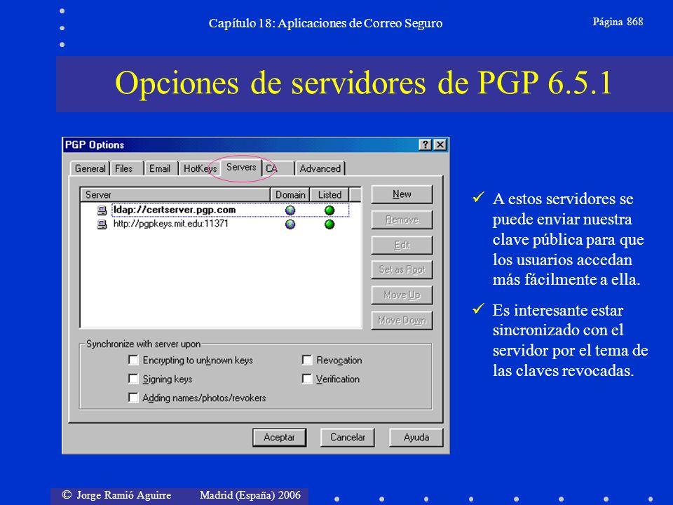 © Jorge Ramió Aguirre Madrid (España) 2006 Capítulo 18: Aplicaciones de Correo Seguro Página 868 Opciones de servidores de PGP 6.5.1 A estos servidores se puede enviar nuestra clave pública para que los usuarios accedan más fácilmente a ella.