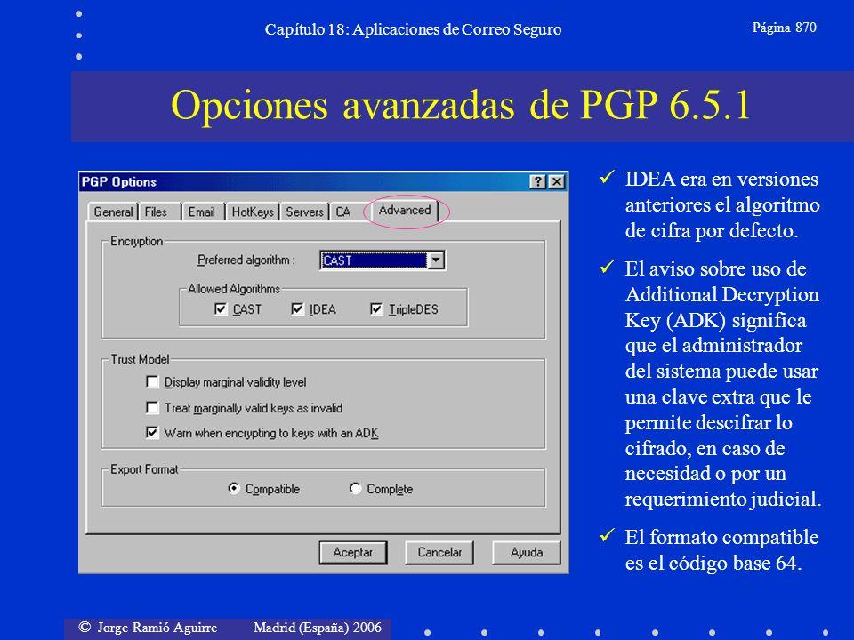 © Jorge Ramió Aguirre Madrid (España) 2006 Capítulo 18: Aplicaciones de Correo Seguro Página 870 Opciones avanzadas de PGP 6.5.1 IDEA era en versiones anteriores el algoritmo de cifra por defecto.