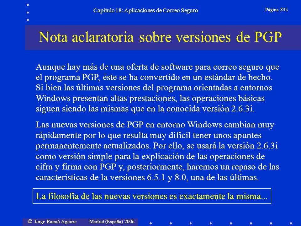 © Jorge Ramió Aguirre Madrid (España) 2006 Capítulo 18: Aplicaciones de Correo Seguro Página 835 Aunque hay más de una oferta de software para correo seguro que el programa PGP, éste se ha convertido en un estándar de hecho.