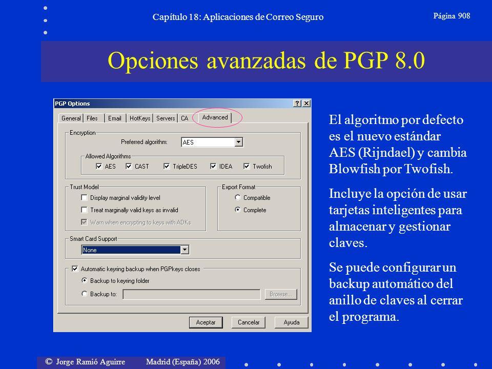 © Jorge Ramió Aguirre Madrid (España) 2006 Capítulo 18: Aplicaciones de Correo Seguro Página 908 Opciones avanzadas de PGP 8.0 El algoritmo por defecto es el nuevo estándar AES (Rijndael) y cambia Blowfish por Twofish.