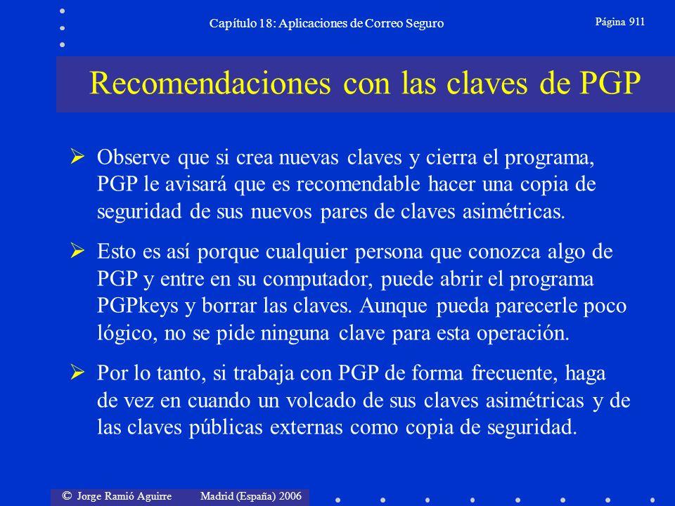 © Jorge Ramió Aguirre Madrid (España) 2006 Capítulo 18: Aplicaciones de Correo Seguro Página 911 Recomendaciones con las claves de PGP Observe que si crea nuevas claves y cierra el programa, PGP le avisará que es recomendable hacer una copia de seguridad de sus nuevos pares de claves asimétricas.