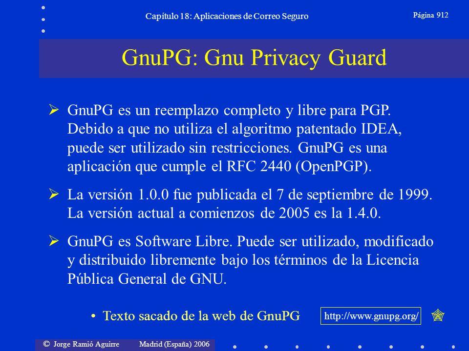 © Jorge Ramió Aguirre Madrid (España) 2006 Capítulo 18: Aplicaciones de Correo Seguro Página 912 GnuPG: Gnu Privacy Guard GnuPG es un reemplazo completo y libre para PGP.