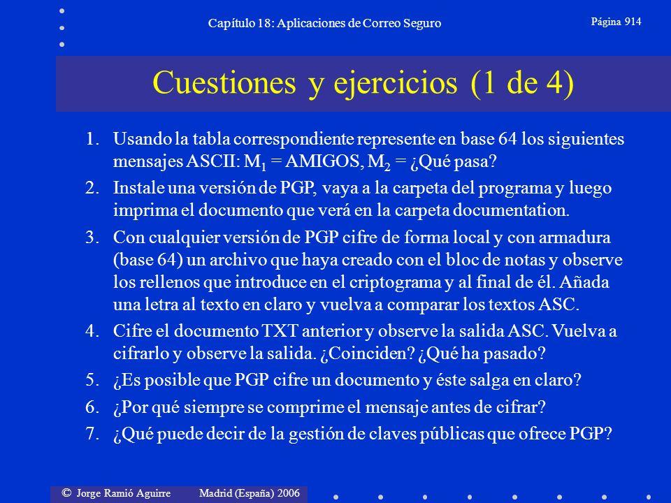 © Jorge Ramió Aguirre Madrid (España) 2006 Capítulo 18: Aplicaciones de Correo Seguro Página 914 Cuestiones y ejercicios (1 de 4) 1.Usando la tabla correspondiente represente en base 64 los siguientes mensajes ASCII: M 1 = AMIGOS, M 2 = ¿Qué pasa.