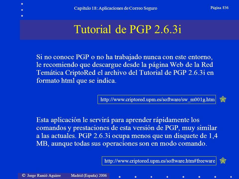 © Jorge Ramió Aguirre Madrid (España) 2006 Capítulo 18: Aplicaciones de Correo Seguro Página 836 Si no conoce PGP o no ha trabajado nunca con este entorno, le recomiendo que descargue desde la página Web de la Red Temática CriptoRed el archivo del Tutorial de PGP 2.6.3i en formato html que se indica.