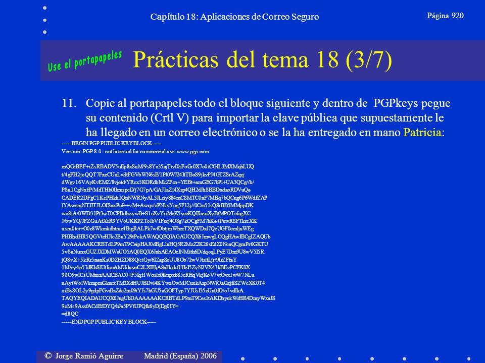 © Jorge Ramió Aguirre Madrid (España) 2006 Capítulo 18: Aplicaciones de Correo Seguro Página 920 Prácticas del tema 18 (3/7) 11.Copie al portapapeles todo el bloque siguiente y dentro de PGPkeys pegue su contenido (Crtl V) para importar la clave pública que supuestamente le ha llegado en un correo electrónico o se la ha entregado en mano Patricia: -----BEGIN PGP PUBLIC KEY BLOCK----- Version: PGP 8.0 - not licensed for commercial use: www.pgp.com mQGiBEF+iZsRBADV5uEp8xSuM/9s8Yo35ajTivI0sFoGr0X7o0iCGIL3MXMqbLUQ t/4gFH2joQQT7FxzCUuLwItFGVbWN6sE/1Pl0WJ24ItTBoS9jkvPJ4GTZSrAZqzj dWgv16VAyKvEMZ/8vjetd/YRcx5KORdbMkZFsn+YEBt+amGEG7bPl+UA3QCg//b/ PSn1CgNxfP/MdTHb0IhmspcD/j7G7pA/GAJ1aZi4Xsp4QH2dJhSBBDxdaoRDVuQe CADER2DFgC1KcPHkh1QnNWRNyAL3JLriy884mCSMTC0nF7MBq7bQCng6P6WdfZAP lYAwrmNTIJTJLOISnxPuI++vM+Awqv/zPNkvYog5F12j//0Cm51sQ8rBB5MMppDK wc8jA/0WD31Pt3wT0CPBdlzsywB+S1eXvYriMcK5yezKQElasaXyBtMPOTcfagXC J/bwYQ/JFZGuAtXcR9YVoUKKPZToibV1Forj4O8g7kOCgFM7hKe+PuwRSFTkrcXK usm0tci+O0c8Wkmkdhtmc4BigRALPk7wfObtjmWhzrTXQWDxl7QcUGF0cmljaWEg PHBhdHR5QGVtcHJlc2EuY29tPokAWAQQEQIAGAUCQX6JmwgLCQgHAwIBCgIZAQUb AwAAAAAKCRBTdLP9mT9CeipHAJ0dBgLluHQ5R2MzZ2K26sEdZ0NcaQCgmPr6GKTU 5vSeNunxGUZJXDMWeUO5AQ0EQX6JnhAEAOcINMith6D/dqoqLPyE7Dm9U8wV5I5R jQ8vX+5kRr5nenKs0DZHZD88Q/ciGy/6IZapSrUU8Ob72wVJtsitLjr/9IrZFfaY 1M/ry4n57dKbSlUtIuoAMUduyaC2LXIHjA8aHcjkf1HzI5ZyN2VX47kBEvPCFK0X 90C6wlCsUMmzAAICBAC0+F5Iqf1Wcuix0tkzpxb85cRHqVkjKoV7vtOvx1wW7NLu nAytWolWkmpmGknrxTM2XdHUJBDvi4KYwxOwMJCuxkAzpNWiOaGzjfiSZWcXK0T4 oiBs8OL2y9gdpFGvdIzZdc2m09iYJs7hGU5uGOFTyp7YJUsI35zUn0fO/o7vdIkA TAQYEQIADAUCQX6JngUbDAAAAAAKCRBTdLP9mT9Ces1tAKDhyokWrHR4DmyWxaJS 9cMs9AssfACdEfDYQ/hJa5PVfUPQfk6yDjDg0IY= =d8QC -----END PGP PUBLIC KEY BLOCK-----