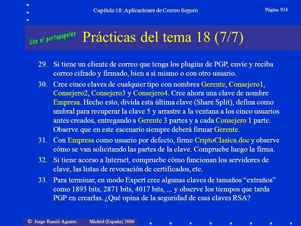 © Jorge Ramió Aguirre Madrid (España) 2006 Capítulo 18: Aplicaciones de Correo Seguro Página 924 Prácticas del tema 18 (7/7) 29.Si tiene un cliente de correo que tenga los plugins de PGP, envíe y reciba correo cifrado y firmado, bien a sí mismo o con otro usuario.