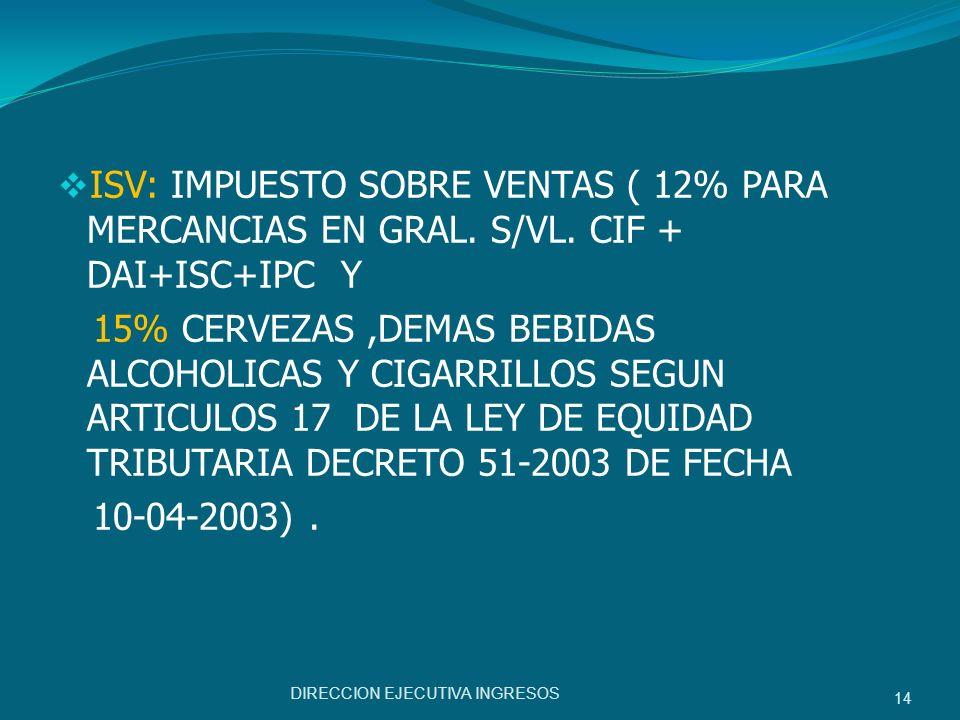 ISV: IMPUESTO SOBRE VENTAS ( 12% PARA MERCANCIAS EN GRAL. S/VL. CIF + DAI+ISC+IPC Y 15% CERVEZAS,DEMAS BEBIDAS ALCOHOLICAS Y CIGARRILLOS SEGUN ARTICUL