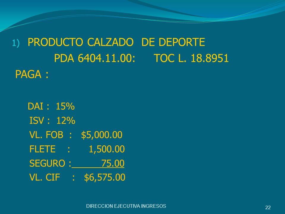 1) PRODUCTO CALZADO DE DEPORTE PDA 6404.11.00: TOC L. 18.8951 PAGA : DAI : 15% ISV : 12% VL. FOB : $5,000.00 FLETE : 1,500.00 SEGURO : 75.00 VL. CIF :