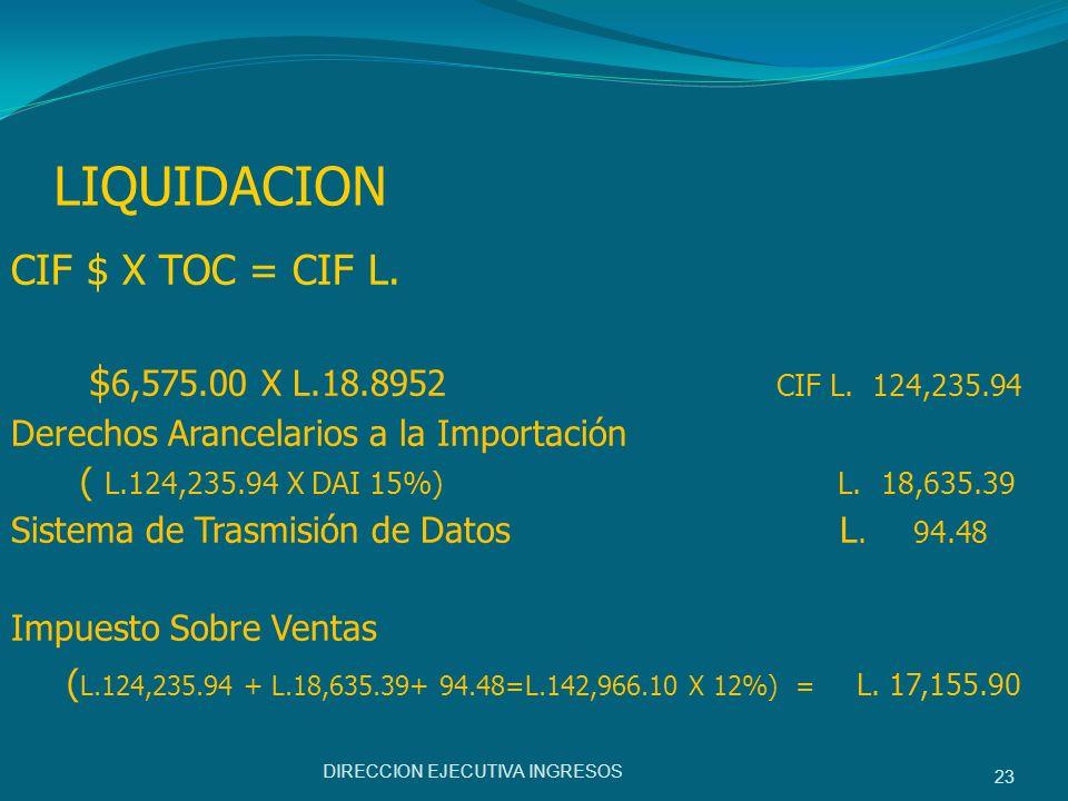 LIQUIDACION CIF $ X TOC = CIF L. $ 6,575.00 X L.18.8952 CIF L. 124,235.94 Derechos Arancelarios a la Importación ( L.124,235.94 X DAI 15%) L.18,635.39