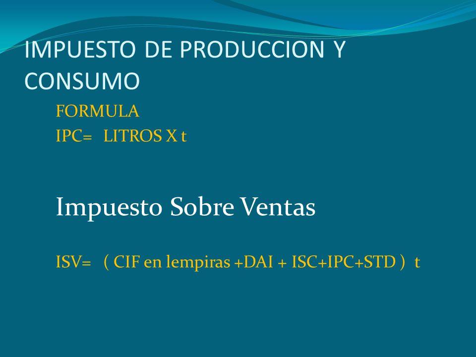 IMPUESTO DE PRODUCCION Y CONSUMO FORMULA IPC=LITROS X t Impuesto Sobre Ventas ISV=( CIF en lempiras +DAI + ISC+IPC+STD ) t