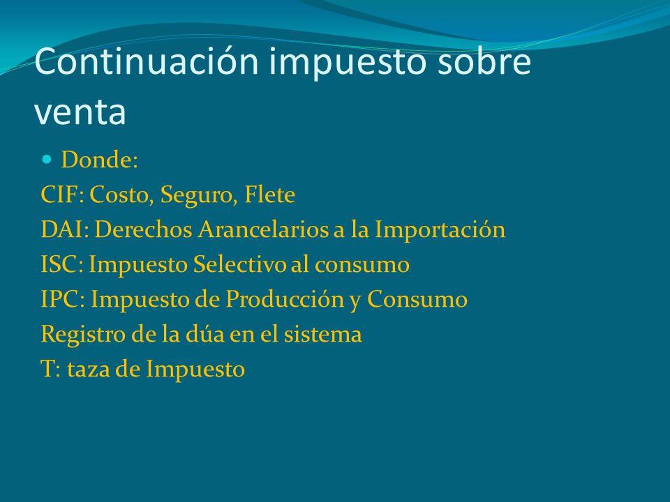 Continuación impuesto sobre venta Donde: CIF: Costo, Seguro, Flete DAI: Derechos Arancelarios a la Importación ISC: Impuesto Selectivo al consumo IPC: