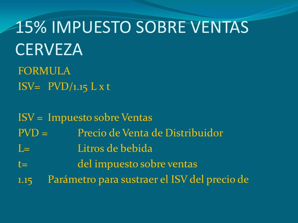 15% IMPUESTO SOBRE VENTAS CERVEZA FORMULA ISV=PVD/1.15 L x t ISV =Impuesto sobre Ventas PVD =Precio de Venta de Distribuidor L=Litros de bebida t=del