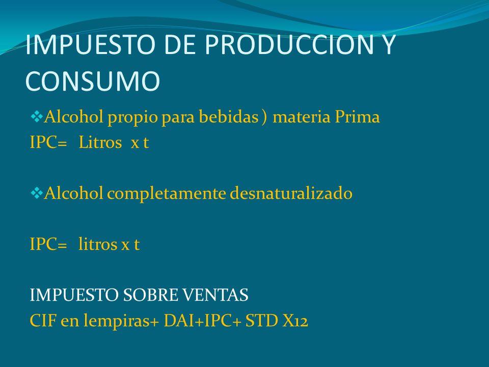 IMPUESTO DE PRODUCCION Y CONSUMO Alcohol propio para bebidas ) materia Prima IPC=Litros x t Alcohol completamente desnaturalizado IPC=litros x t IMPUE