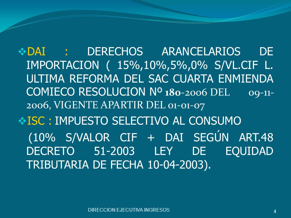 DAI : DERECHOS ARANCELARIOS DE IMPORTACION ( 15%,10%,5%,0% S/VL.CIF L. ULTIMA REFORMA DEL SAC CUARTA ENMIENDA COMIECO RESOLUCION Nº 180-2006 DEL 09-11