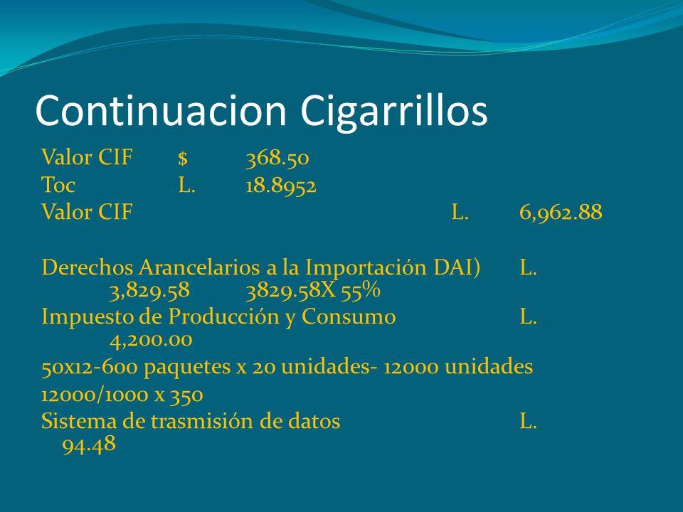 Continuacion Cigarrillos Valor CIF$368.50 TocL.18.8952 Valor CIFL.6,962.88 Derechos Arancelarios a la Importación DAI)L. 3,829.583829.58X 55% Impuesto