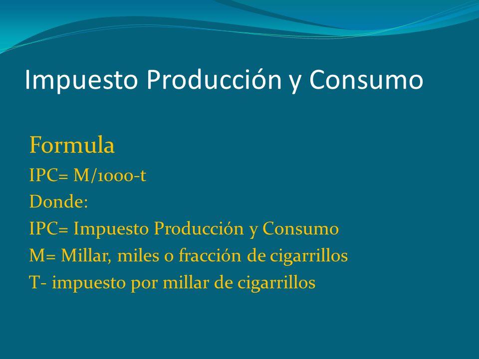 Impuesto Producción y Consumo Formula IPC= M/1000-t Donde: IPC= Impuesto Producción y Consumo M= Millar, miles o fracción de cigarrillos T- impuesto p