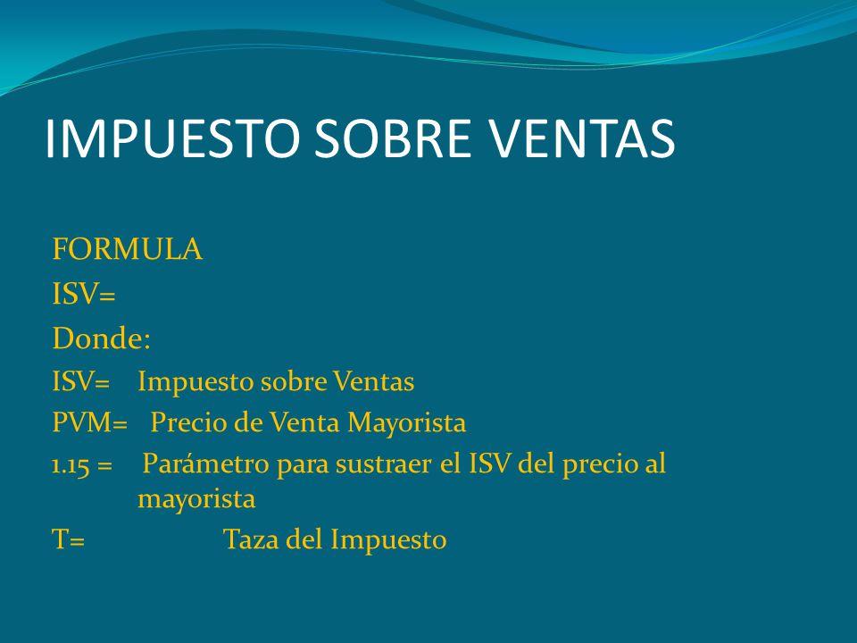 IMPUESTO SOBRE VENTAS FORMULA ISV= Donde: ISV=Impuesto sobre Ventas PVM= Precio de Venta Mayorista 1.15 = Parámetro para sustraer el ISV del precio al
