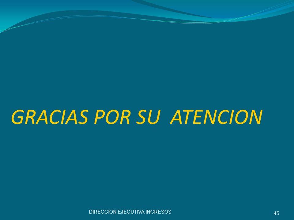GRACIAS POR SU ATENCION DIRECCION EJECUTIVA INGRESOS 45