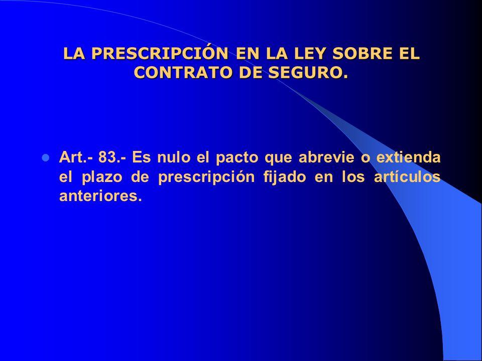 LA PRESCRIPCIÓN EN LA LEY SOBRE EL CONTRATO DE SEGURO. Art.- 83.- Es nulo el pacto que abrevie o extienda el plazo de prescripción fijado en los artíc