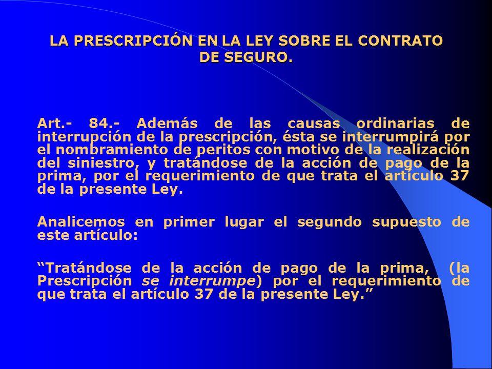 LA PRESCRIPCIÓN EN LA LEY SOBRE EL CONTRATO DE SEGURO. Art.- 84.- Además de las causas ordinarias de interrupción de la prescripción, ésta se interrum