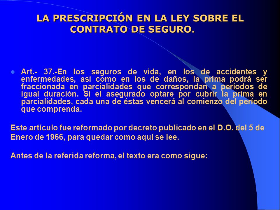 LA PRESCRIPCIÓN EN LA LEY SOBRE EL CONTRATO DE SEGURO. Art.- 37.-En los seguros de vida, en los de accidentes y enfermedades, así como en los de daños