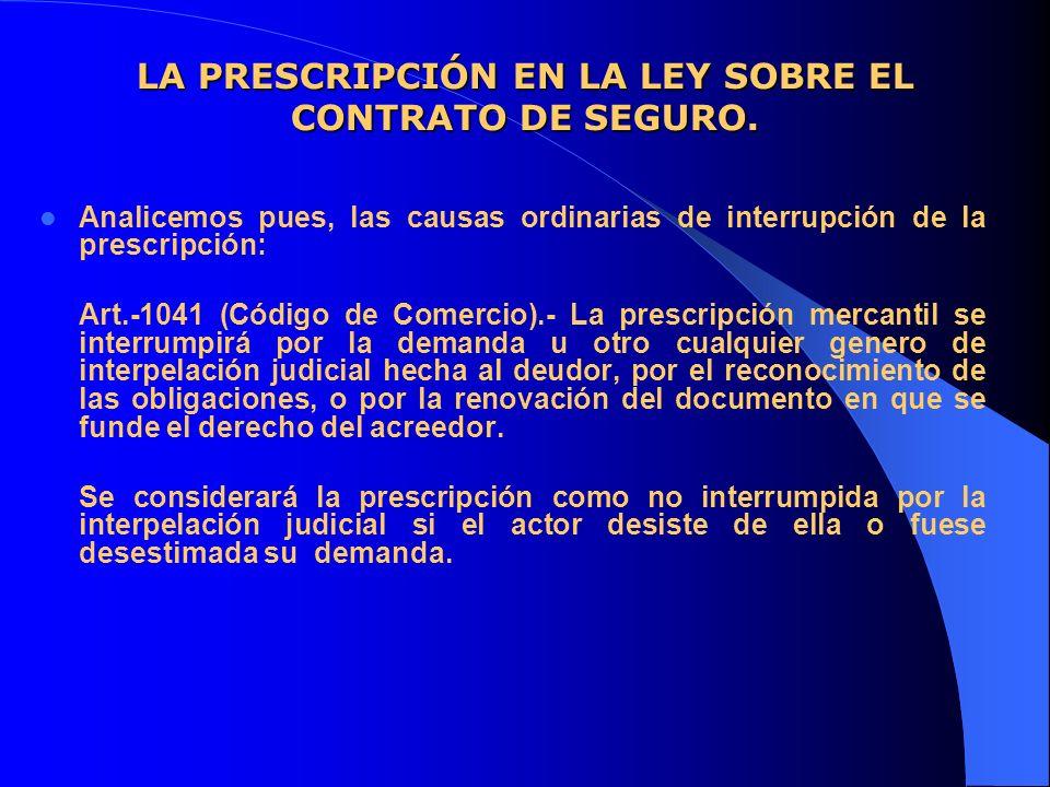 LA PRESCRIPCIÓN EN LA LEY SOBRE EL CONTRATO DE SEGURO. Analicemos pues, las causas ordinarias de interrupción de la prescripción: Art.-1041 (Código de
