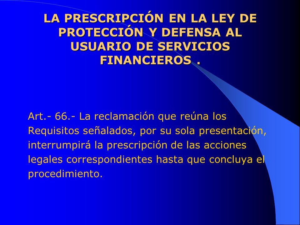 LA PRESCRIPCIÓN EN LA LEY DE PROTECCIÓN Y DEFENSA AL USUARIO DE SERVICIOS FINANCIEROS. Art.- 66.- La reclamación que reúna los Requisitos señalados, p