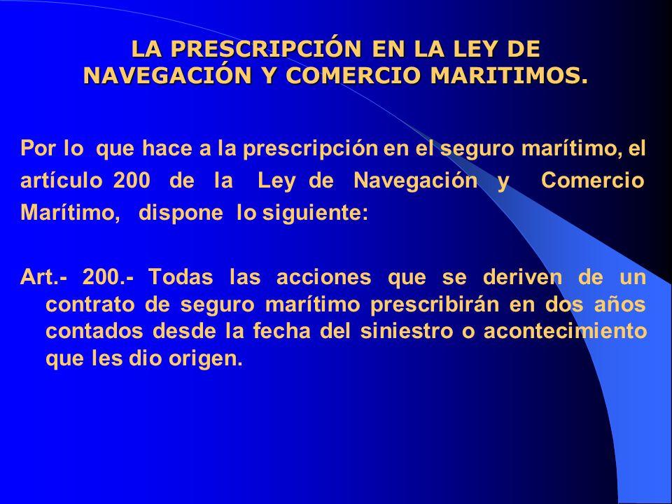 LA PRESCRIPCIÓN EN LA LEY DE NAVEGACIÓN Y COMERCIO MARITIMOS. Por lo que hace a la prescripción en el seguro marítimo, el artículo 200 de la Ley de Na