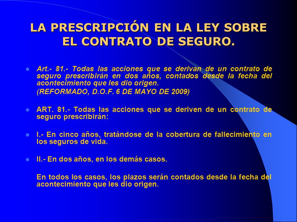 LA PRESCRIPCIÓN EN LA LEY SOBRE EL CONTRATO DE SEGURO. Art.- 81.- Todas las acciones que se derivan de un contrato de seguro prescribirán en dos años,