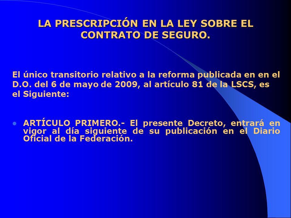 LA PRESCRIPCIÓN EN LA LEY SOBRE EL CONTRATO DE SEGURO. El único transitorio relativo a la reforma publicada en en el D.O. del 6 de mayo de 2009, al ar
